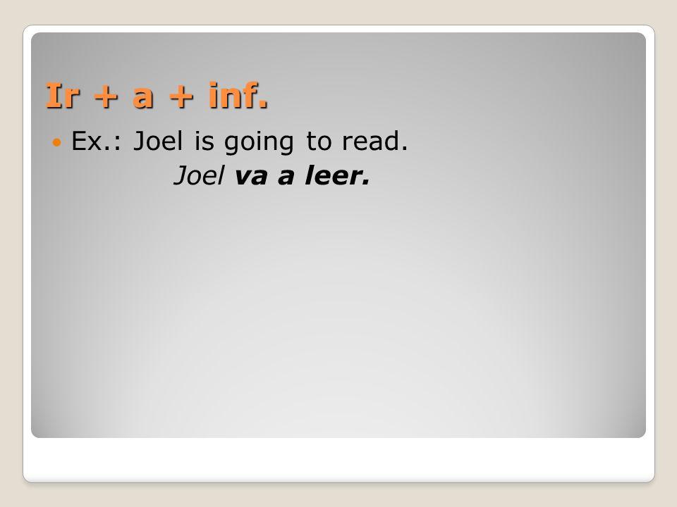 Ir + a + inf. Ex.: Joel is going to read. Joel va a leer.