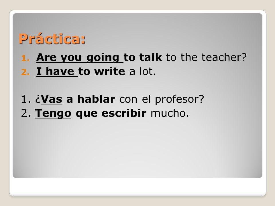 Práctica: 1. Are you going to talk to the teacher? 2. I have to write a lot. 1. ¿Vas a hablar con el profesor? 2. Tengo que escribir mucho.