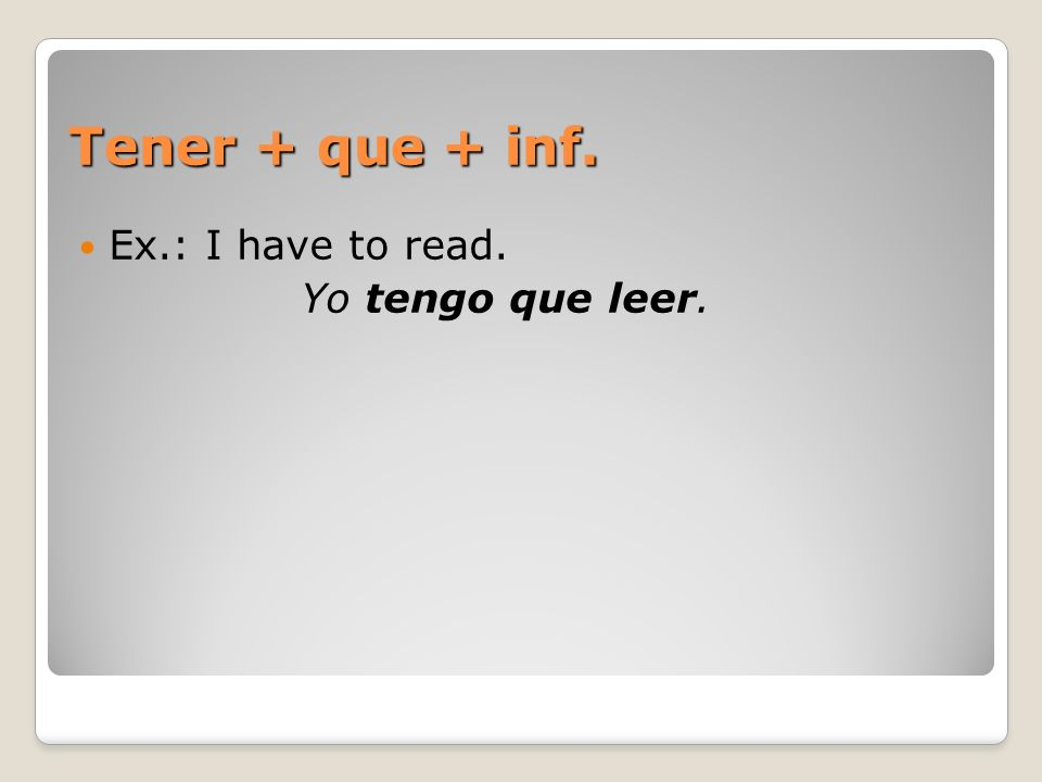 Tener + que + inf. Ex.: I have to read. Yo tengo que leer.