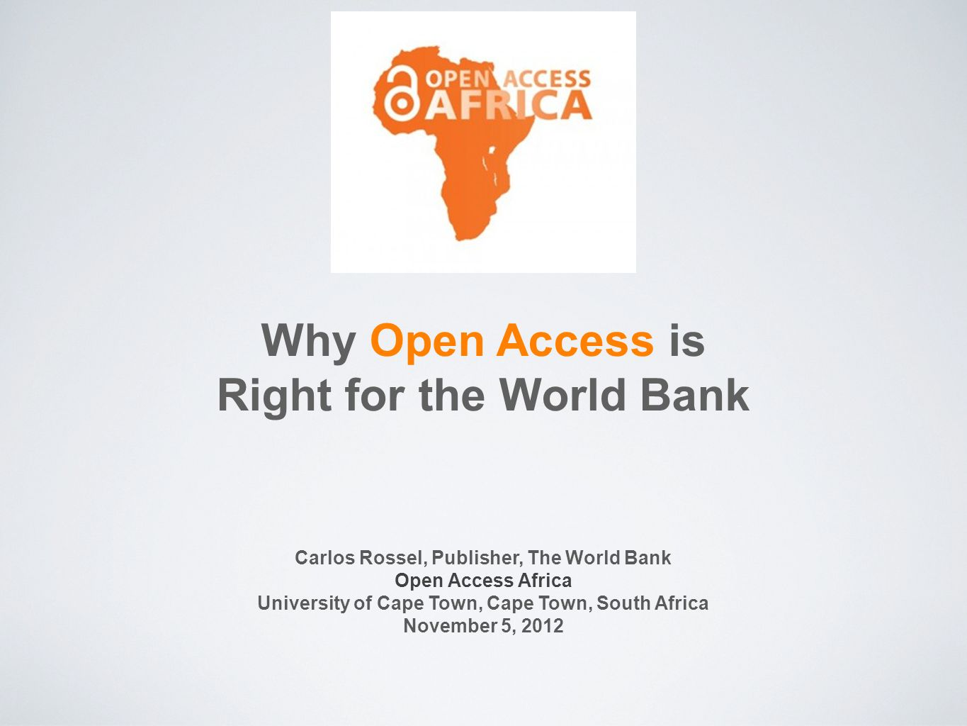 Why Open Access is Right for the World Bank Carlos Rossel, Publisher, The World Bank Open Access Africa University of Cape Town, Cape Town, South Afri