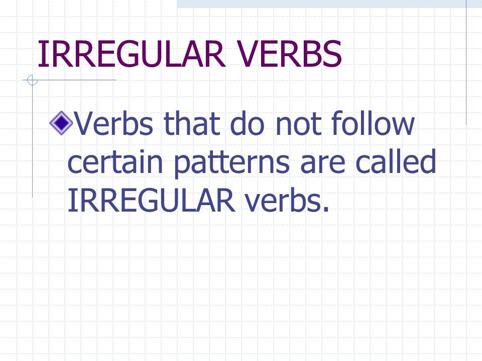 REGULAR VERBS Verbs that follow certain patterns are called REGULAR verbs.