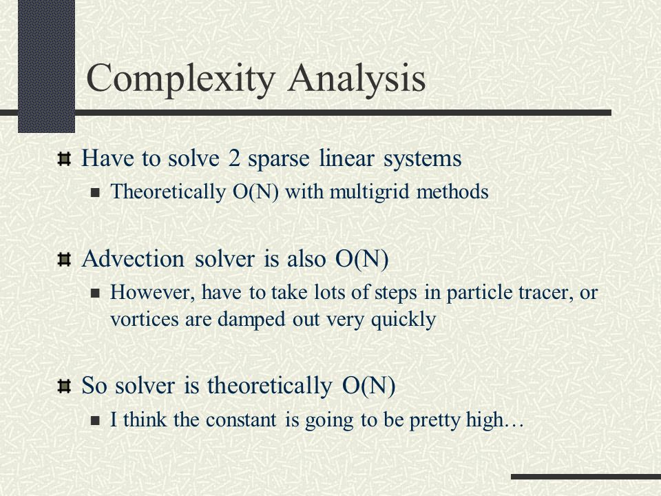 Complexity Analysis Have to solve 2 sparse linear systems Theoretically O(N) with multigrid methods Advection solver is also O(N) However, have to tak