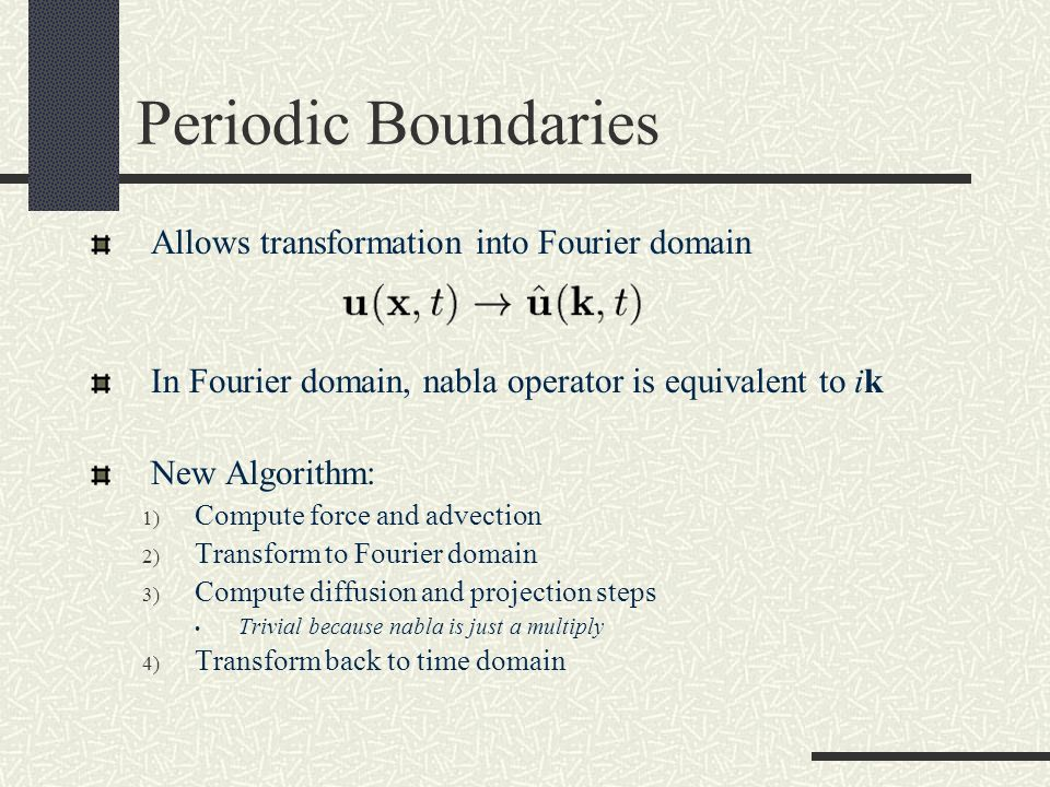 Periodic Boundaries Allows transformation into Fourier domain In Fourier domain, nabla operator is equivalent to ik New Algorithm: 1) Compute force an
