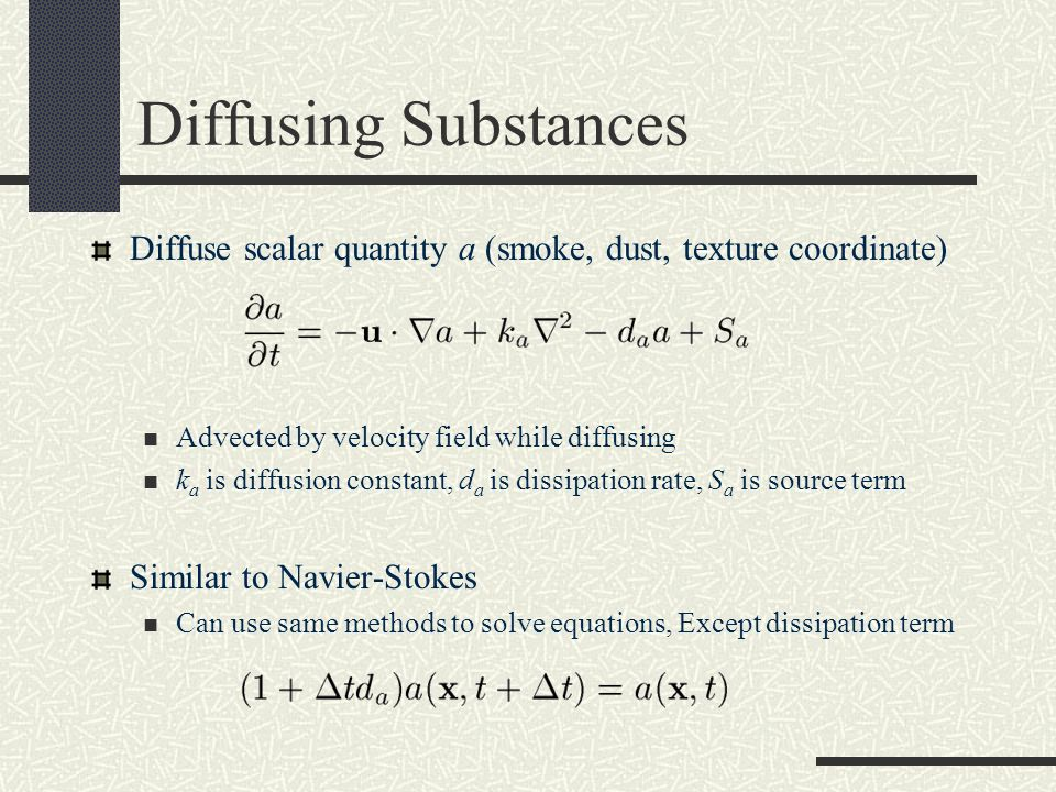 Diffusing Substances Diffuse scalar quantity a (smoke, dust, texture coordinate) Advected by velocity field while diffusing k a is diffusion constant,
