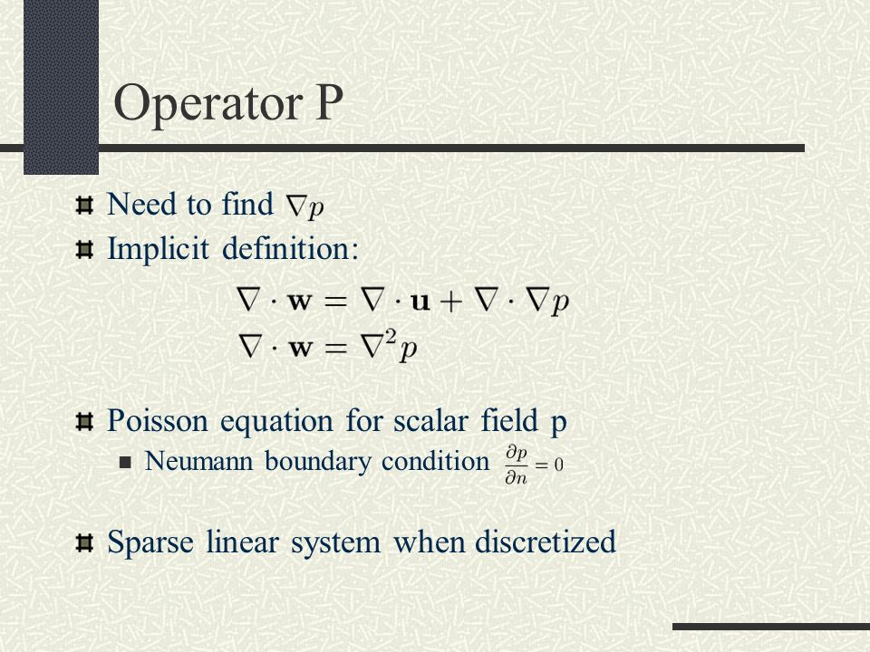 Operator P Need to find Implicit definition: Poisson equation for scalar field p Neumann boundary condition Sparse linear system when discretized