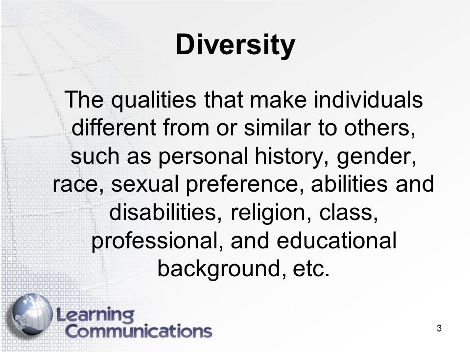 3 Diversity The qualities that make individuals different from or similar to others, such as personal history, gender, race, sexual preference, abilit