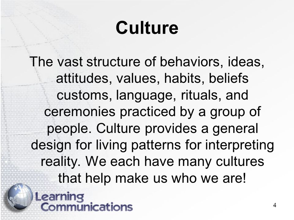4 Culture The vast structure of behaviors, ideas, attitudes, values, habits, beliefs customs, language, rituals, and ceremonies practiced by a group o
