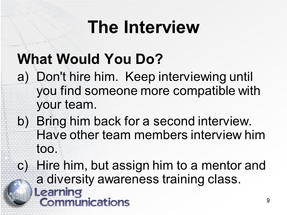 9 The Interview What Would You Do? a)Don't hire him. Keep interviewing until you find someone more compatible with your team. b)Bring him back for a s