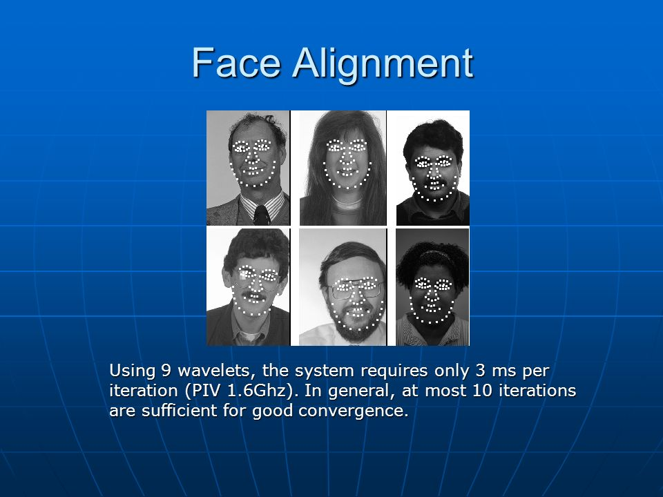 Face Alignment Using 9 wavelets, the system requires only 3 ms per iteration (PIV 1.6Ghz). In general, at most 10 iterations are sufficient for good c
