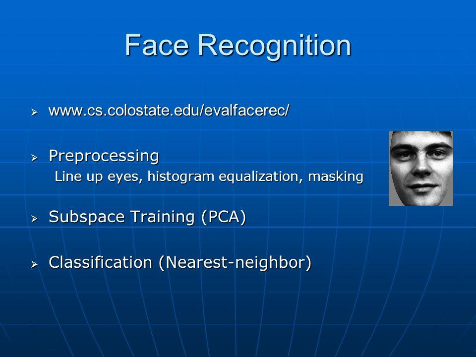 Face Recognition www.cs.colostate.edu/evalfacerec/ www.cs.colostate.edu/evalfacerec/ Preprocessing Preprocessing Line up eyes, histogram equalization,