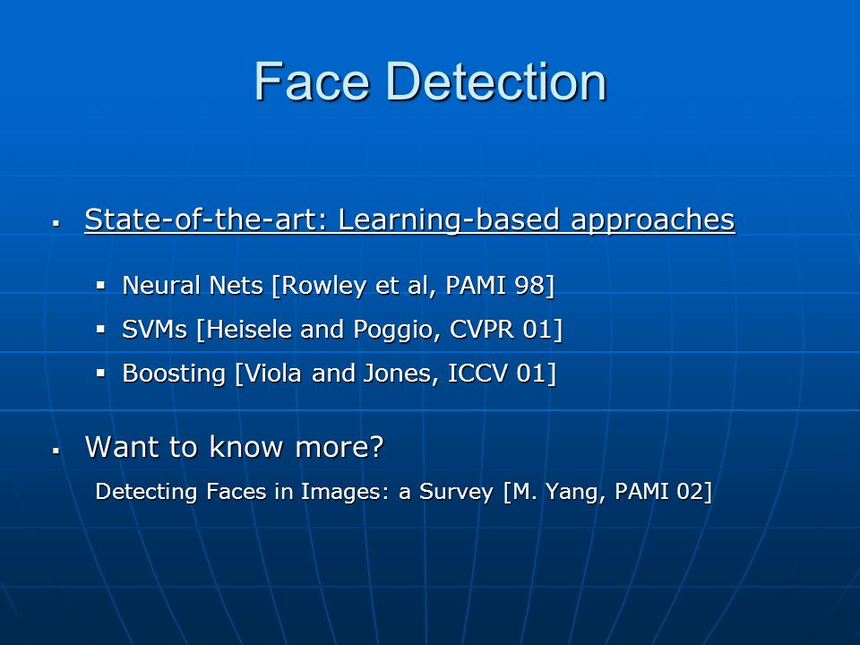 Face Detection State-of-the-art: Learning-based approaches State-of-the-art: Learning-based approaches Neural Nets [Rowley et al, PAMI 98] Neural Nets