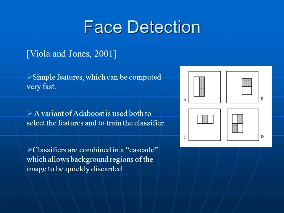 Face Detection [Viola and Jones, 2001] Simple features, which can be computed very fast. A variant of Adaboost is used both to select the features and