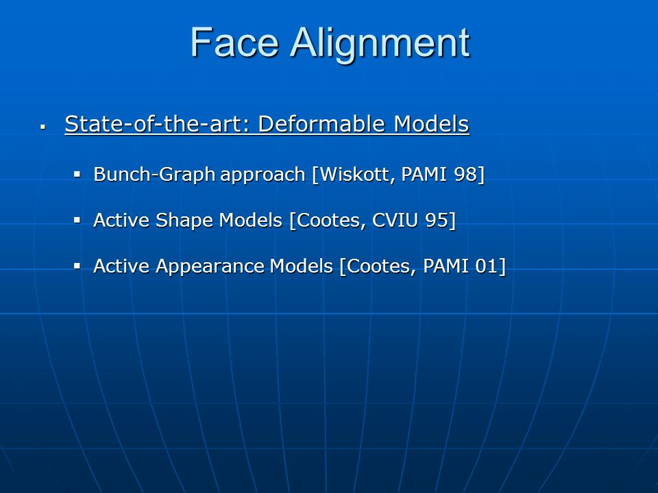 Face Alignment Active Appearance Model (AAM) Active Appearance Model (AAM) Statistical Shape Model (PCA) Statistical Texture Model (PCA) AAM Search AAM Search