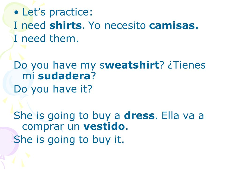 Lets practice: I need shirts. Yo necesito camisas. I need them. Do you have my sweatshirt? ¿Tienes mi sudadera? Do you have it? She is going to buy a