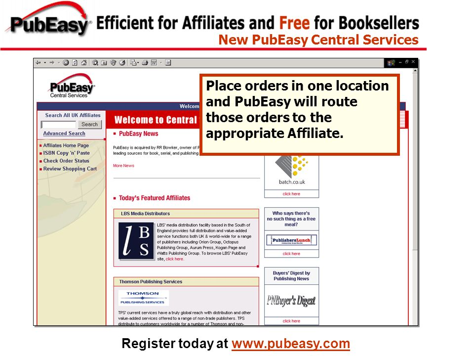 Register today at www.pubeasy.com Place orders in one location and PubEasy will route those orders to the appropriate Affiliate. New PubEasy Central S