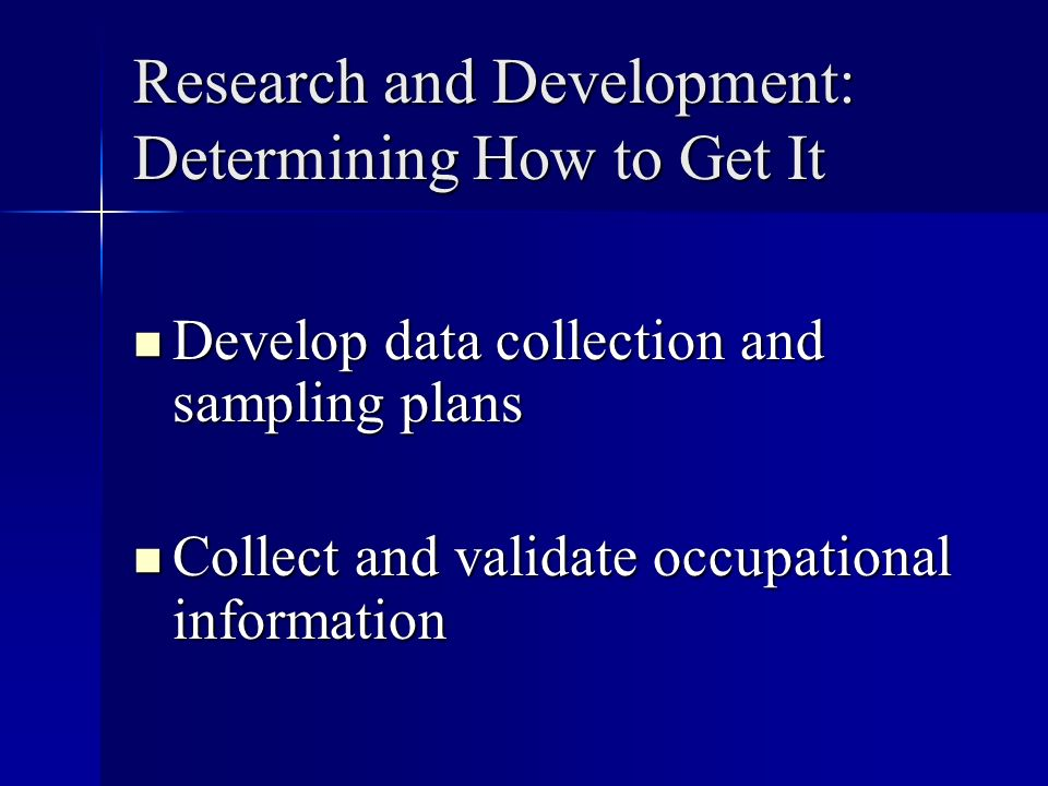 Research and Development: Determining How to Get It Develop data collection and sampling plans Develop data collection and sampling plans Collect and