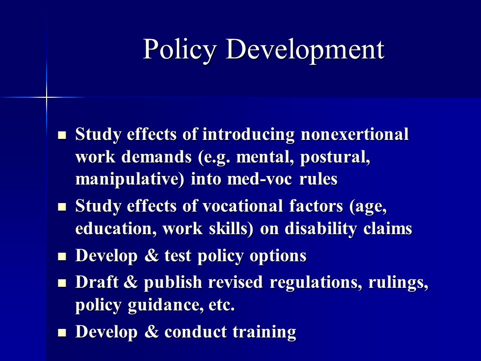 Policy Development Study effects of introducing nonexertional work demands (e.g. mental, postural, manipulative) into med-voc rules Study effects of i