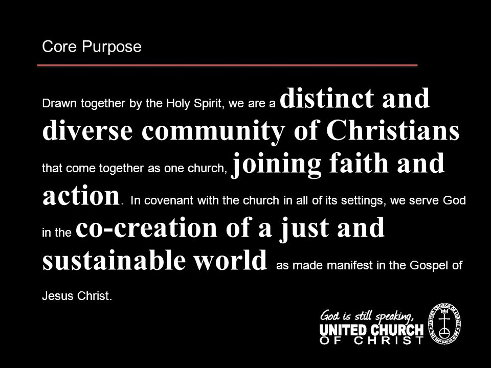 Core Purpose Drawn together by the Holy Spirit, we are a distinct and diverse community of Christians that come together as one church, joining faith