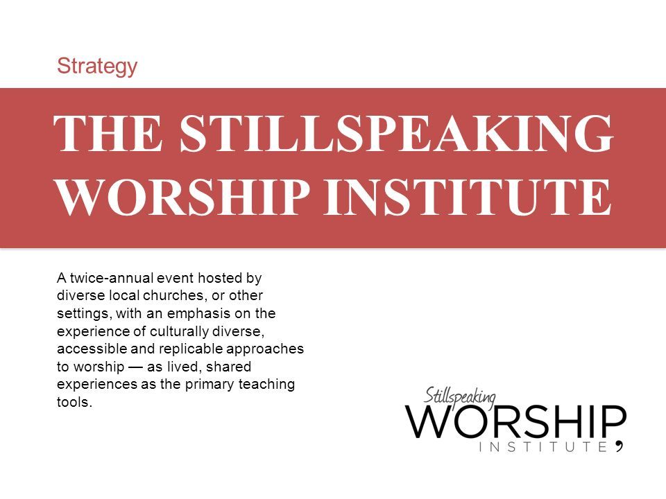 Strategy THE STILLSPEAKING WORSHIP INSTITUTE A twice-annual event hosted by diverse local churches, or other settings, with an emphasis on the experie