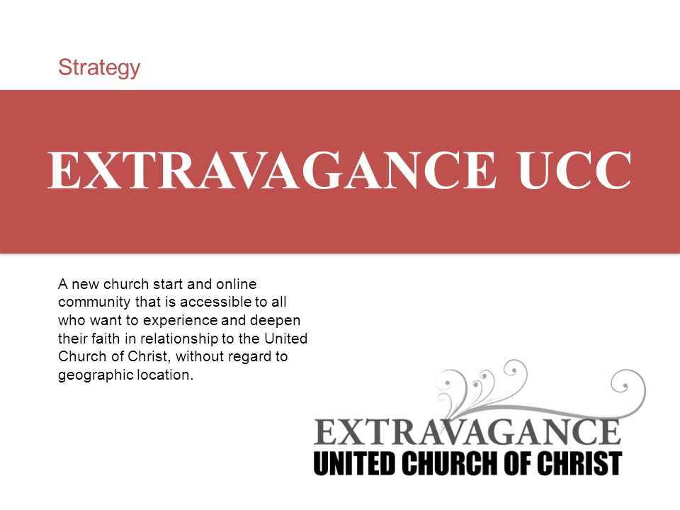 Strategy EXTRAVAGANCE UCC A new church start and online community that is accessible to all who want to experience and deepen their faith in relations