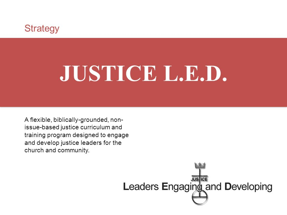 Strategy JUSTICE L.E.D. A flexible, biblically-grounded, non- issue-based justice curriculum and training program designed to engage and develop justi