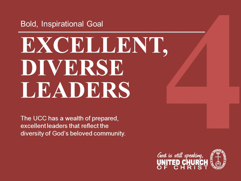 Bold, Inspirational Goal EXCELLENT, DIVERSE LEADERS The UCC has a wealth of prepared, excellent leaders that reflect the diversity of Gods beloved com