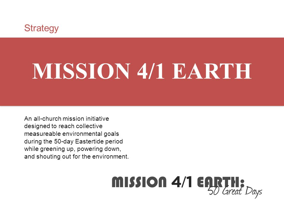 Strategy MISSION 4/1 EARTH An all-church mission initiative designed to reach collective measureable environmental goals during the 50-day Eastertide