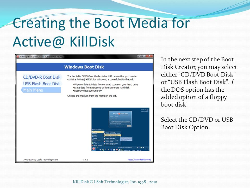 Creating the Boot Media for Active@ KillDisk In the next step of the Boot Disk Creator, you may select either CD/DVD Boot Disk or USB Flash Boot Disk.