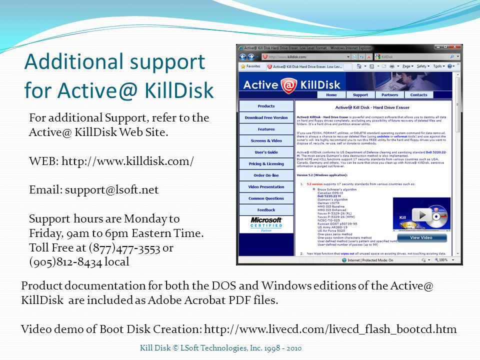 Additional support for Active@ KillDisk For additional Support, refer to the Active@ KillDisk Web Site. WEB: http://www.killdisk.com/ Email: support@l