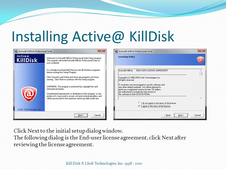 Installing Active@ KillDisk Click Next to the initial setup dialog window. The following dialog is the End-user license agreement, click Next after re