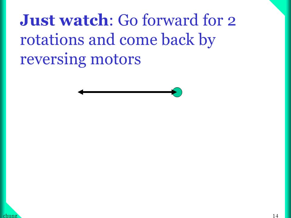 14chung Just watch: Go forward for 2 rotations and come back by reversing motors
