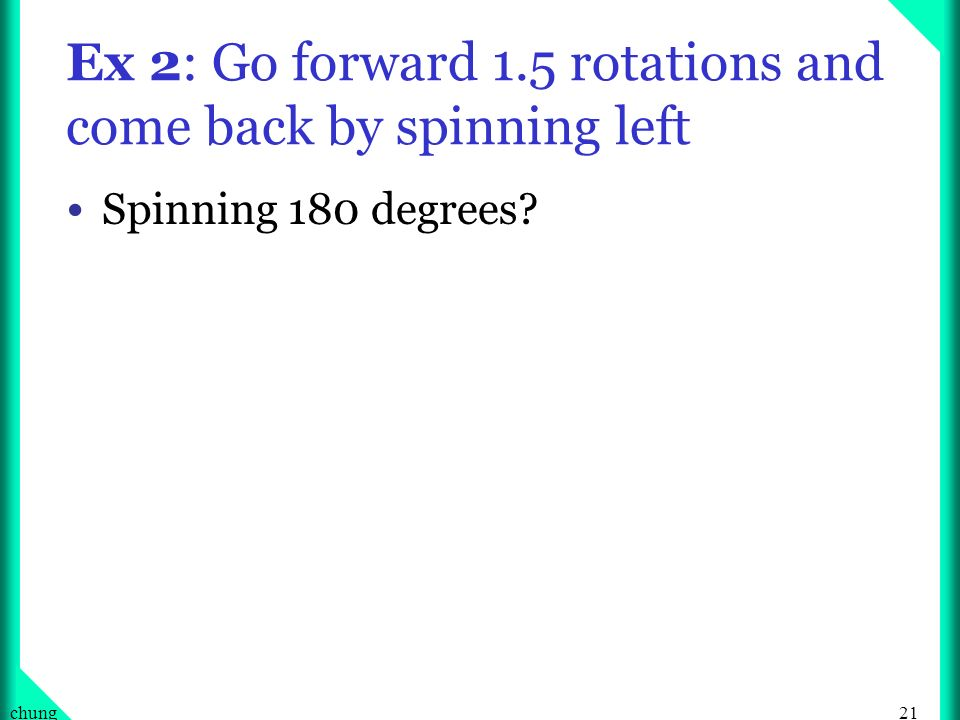 21chung Ex 2: Go forward 1.5 rotations and come back by spinning left Spinning 180 degrees?