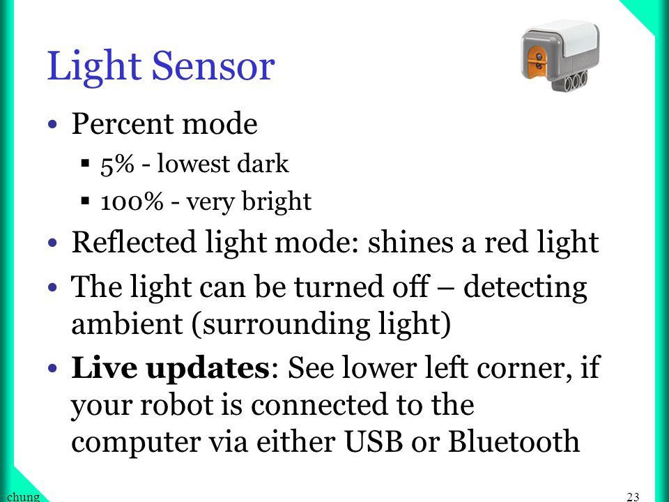 23chung Light Sensor Percent mode 5% - lowest dark 100% - very bright Reflected light mode: shines a red light The light can be turned off – detecting