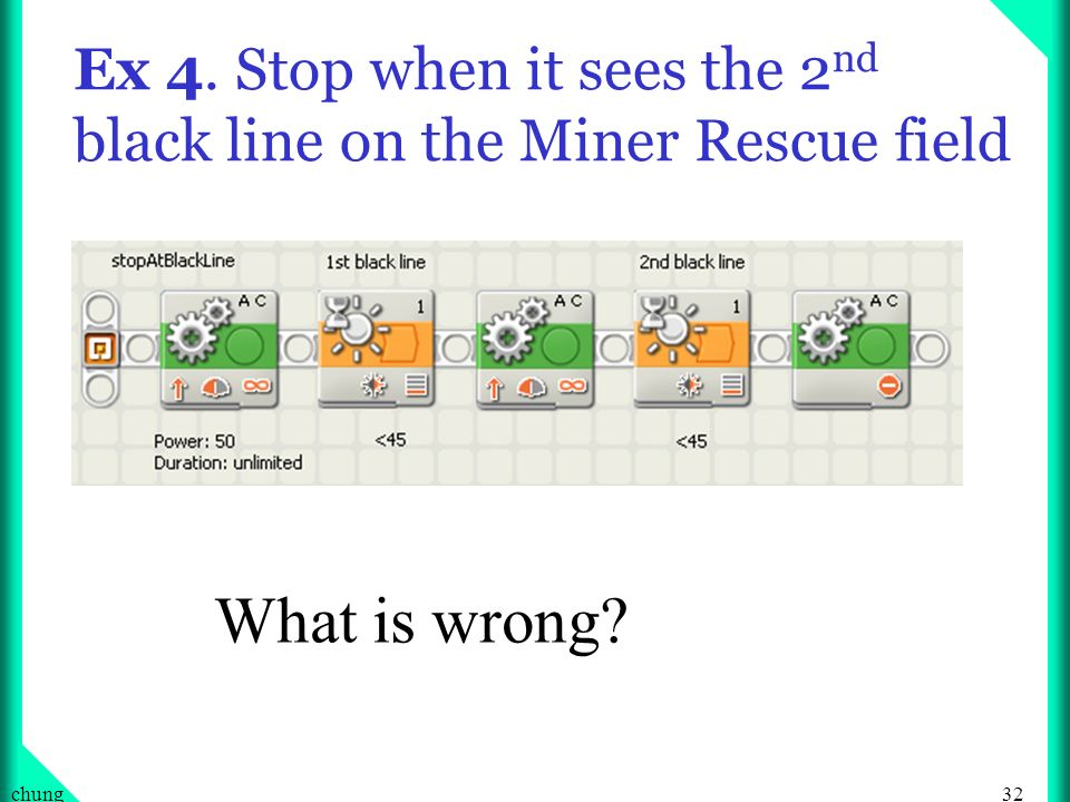 32chung Ex 4. Stop when it sees the 2 nd black line on the Miner Rescue field What is wrong?