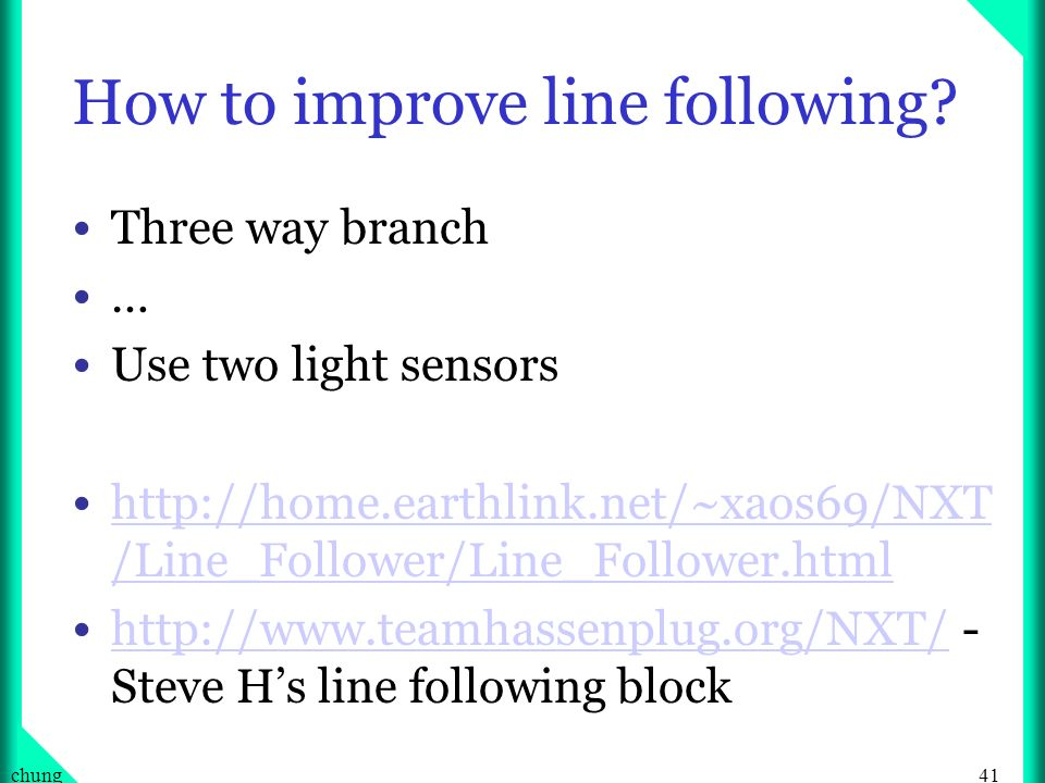 41chung How to improve line following? Three way branch … Use two light sensors http://home.earthlink.net/~xaos69/NXT /Line_Follower/Line_Follower.htm