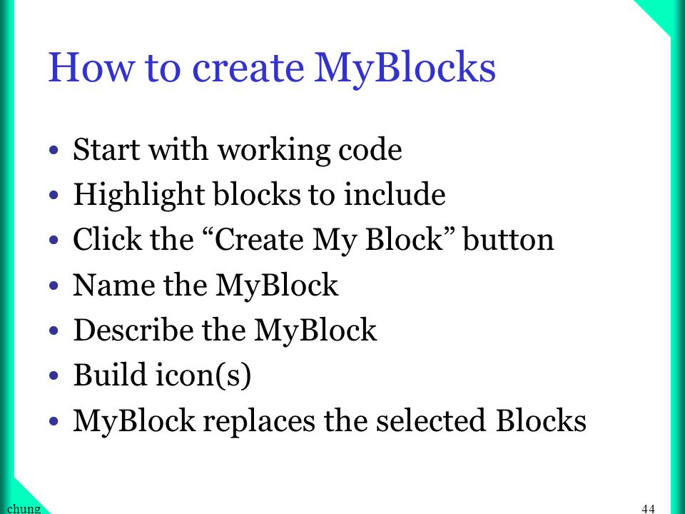 44chung How to create MyBlocks Start with working code Highlight blocks to include Click the Create My Block button Name the MyBlock Describe the MyBl