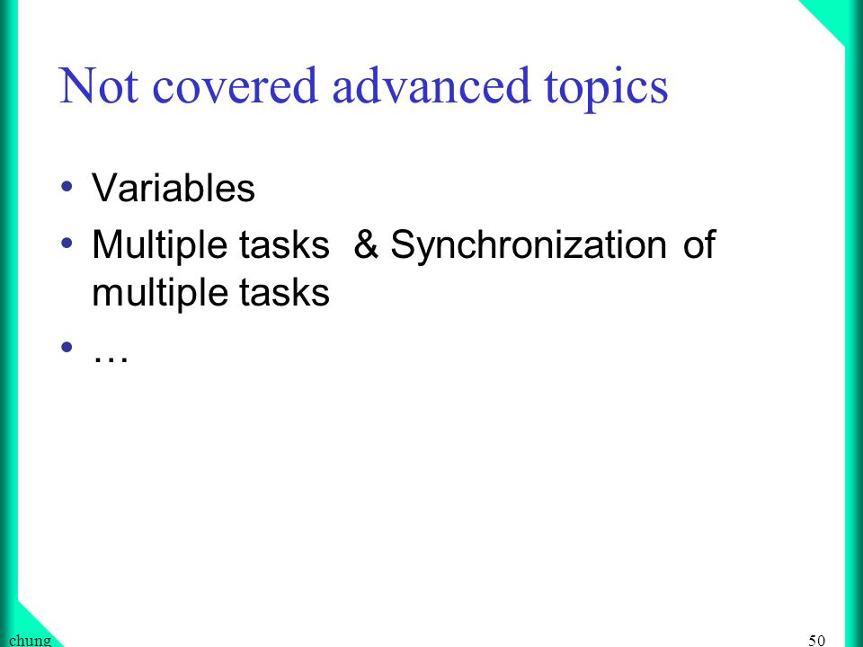 50chung Not covered advanced topics Variables Multiple tasks & Synchronization of multiple tasks …