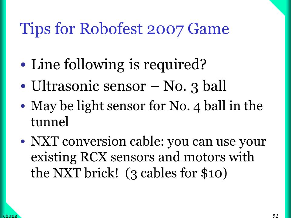 52chung Tips for Robofest 2007 Game Line following is required? Ultrasonic sensor – No. 3 ball May be light sensor for No. 4 ball in the tunnel NXT co
