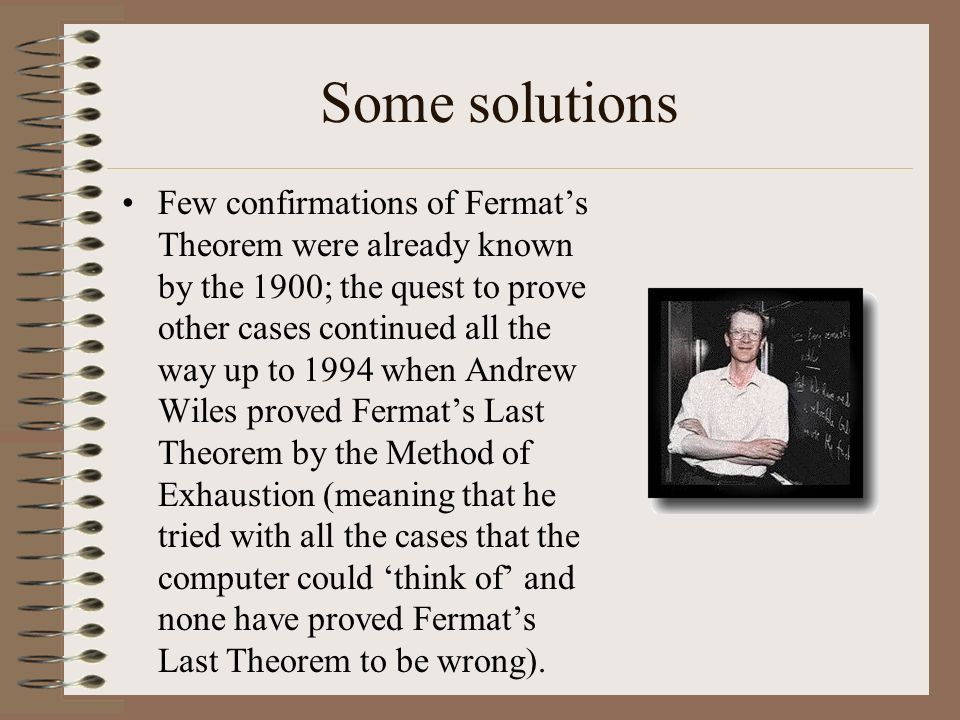 Some solutions Few confirmations of Fermats Theorem were already known by the 1900; the quest to prove other cases continued all the way up to 1994 wh