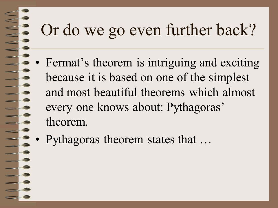 Or do we go even further back? Fermats theorem is intriguing and exciting because it is based on one of the simplest and most beautiful theorems which