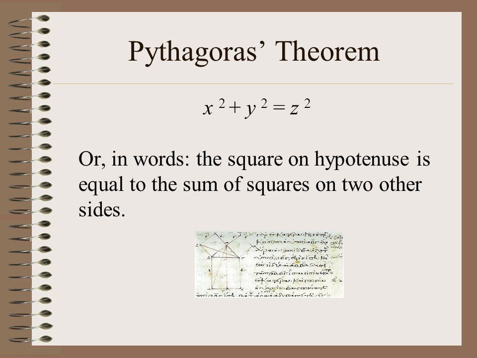 Pythagoras Theorem x 2 + y 2 = z 2 Or, in words: the square on hypotenuse is equal to the sum of squares on two other sides.