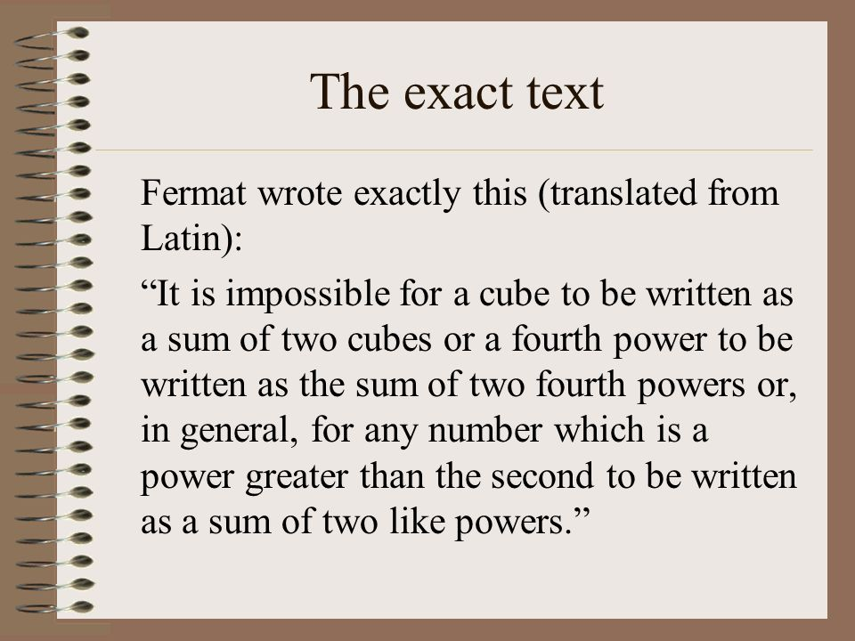 The exact text Fermat wrote exactly this (translated from Latin): It is impossible for a cube to be written as a sum of two cubes or a fourth power to
