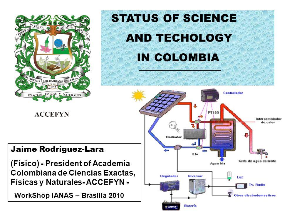 STATUS OF SCIENCE AND TECHOLOGY IN COLOMBIA Jaime Rodríguez-Lara (Físico) - President of Academia Colombiana de Ciencias Exactas, Físicas y Naturales-