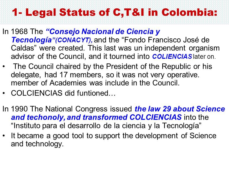 1- Legal Status of C,T&I in Colombia: In 1968 The Consejo Nacional de Ciencia y Tecnología (CONACYT), and the Fondo Francisco José de Caldas were crea