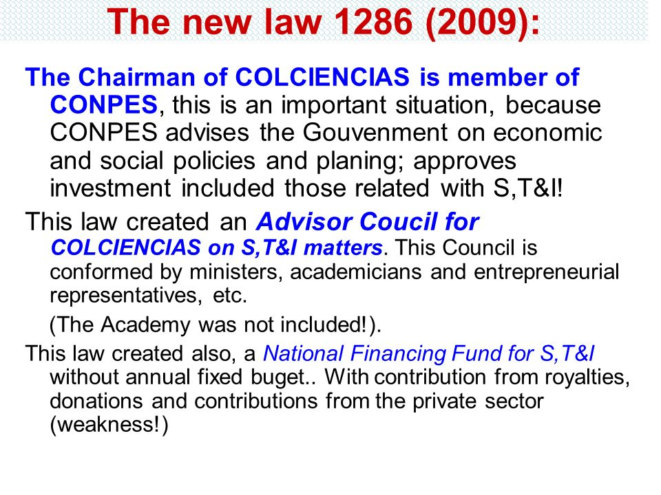 The new law 1286 (2009): The Chairman of COLCIENCIAS is member of CONPES, this is an important situation, because CONPES advises the Gouvenment on eco
