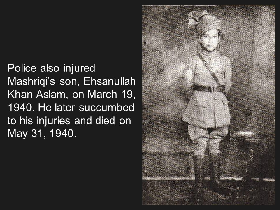 Police also injured Mashriqis son, Ehsanullah Khan Aslam, on March 19, 1940. He later succumbed to his injuries and died on May 31, 1940.