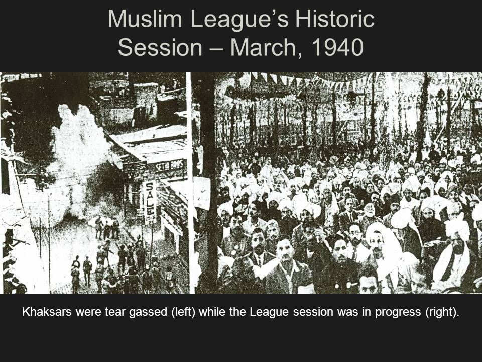 Muslim Leagues Historic Session – March, 1940 Khaksars were tear gassed (left) while the League session was in progress (right).