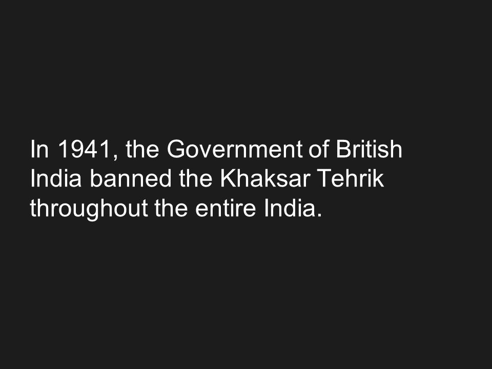 In 1941, the Government of British India banned the Khaksar Tehrik throughout the entire India.