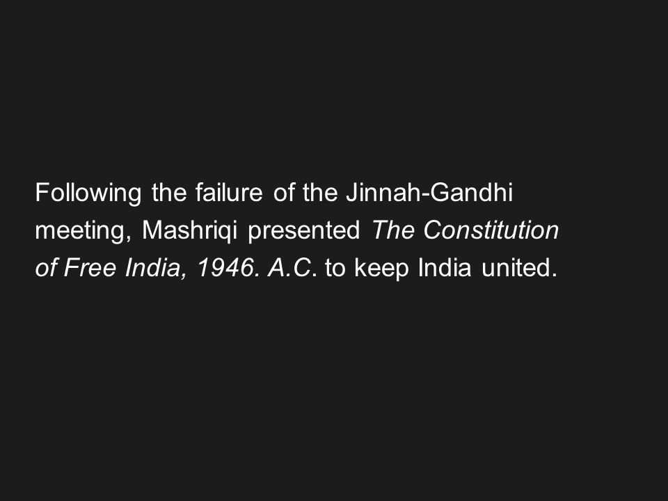 Following the failure of the Jinnah-Gandhi meeting, Mashriqi presented The Constitution of Free India, 1946. A.C. to keep India united.