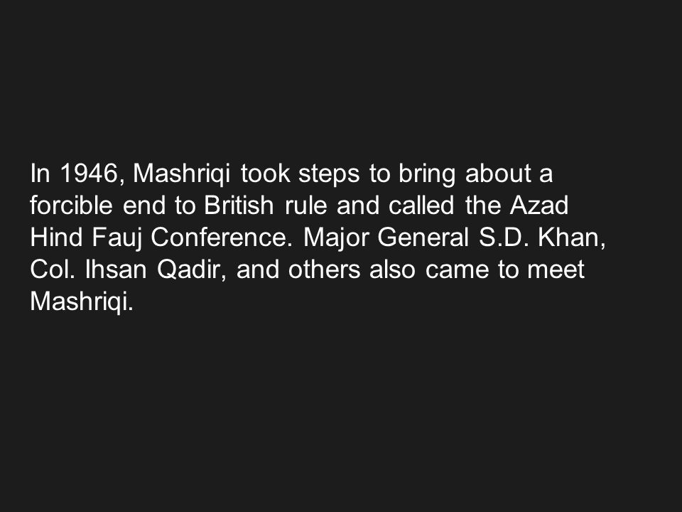 In 1946, Mashriqi took steps to bring about a forcible end to British rule and called the Azad Hind Fauj Conference. Major General S.D. Khan, Col. Ihs